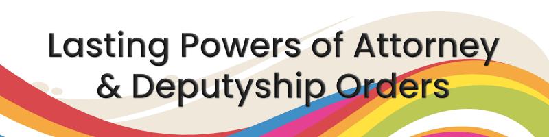 Lasting Powers of Attorney & Deputyship Orders